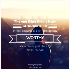#51 The one thing that is truly guaranteed in this amazing life of mine, is how worthy I am…