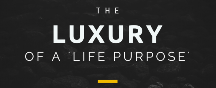 The Luxury of A 'Life Purpose'