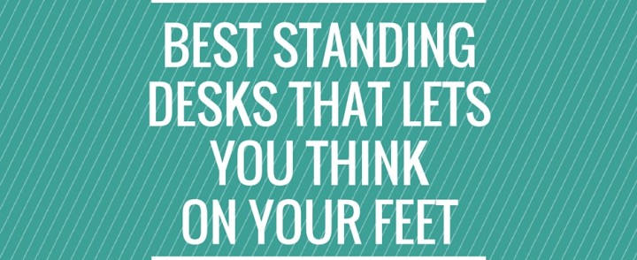 Best Standing Desks that Lets You Think on Your Feet